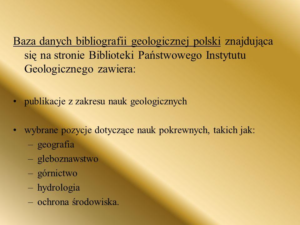 Baza danych bibliografii geologicznej polski znajdująca się na stronie Biblioteki Państwowego Instytutu Geologicznego zawiera: publikacje z zakresu nauk geologicznych wybrane pozycje dotyczące nauk pokrewnych, takich jak: –geografia –gleboznawstwo –górnictwo –hydrologia –ochrona środowiska.