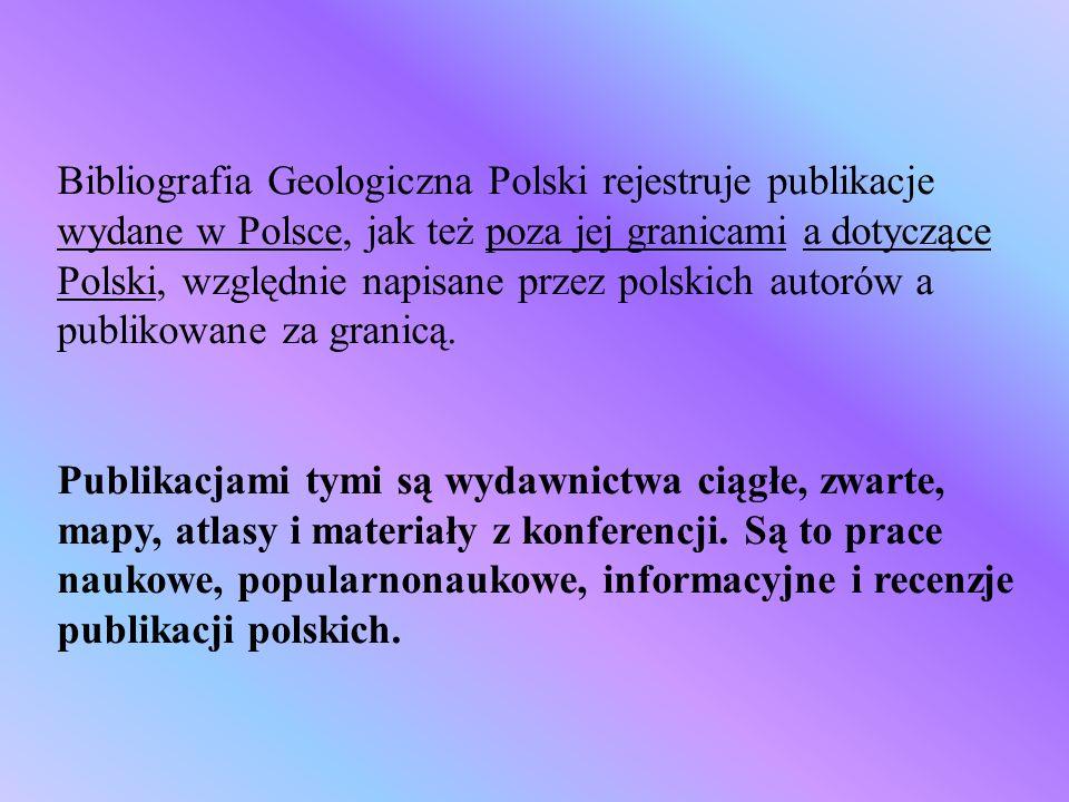 Bibliografia Geologiczna Polski rejestruje publikacje wydane w Polsce, jak też poza jej granicami a dotyczące Polski, względnie napisane przez polskich autorów a publikowane za granicą.