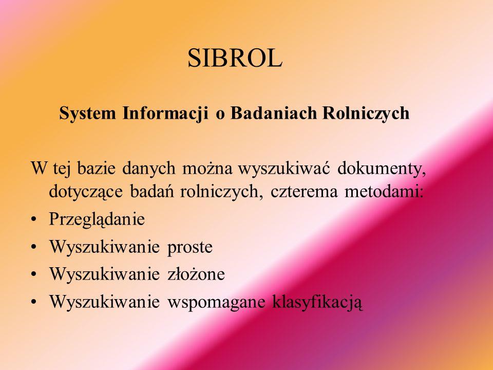 SIBROL System Informacji o Badaniach Rolniczych W tej bazie danych można wyszukiwać dokumenty, dotyczące badań rolniczych, czterema metodami: Przeglądanie Wyszukiwanie proste Wyszukiwanie złożone Wyszukiwanie wspomagane klasyfikacją