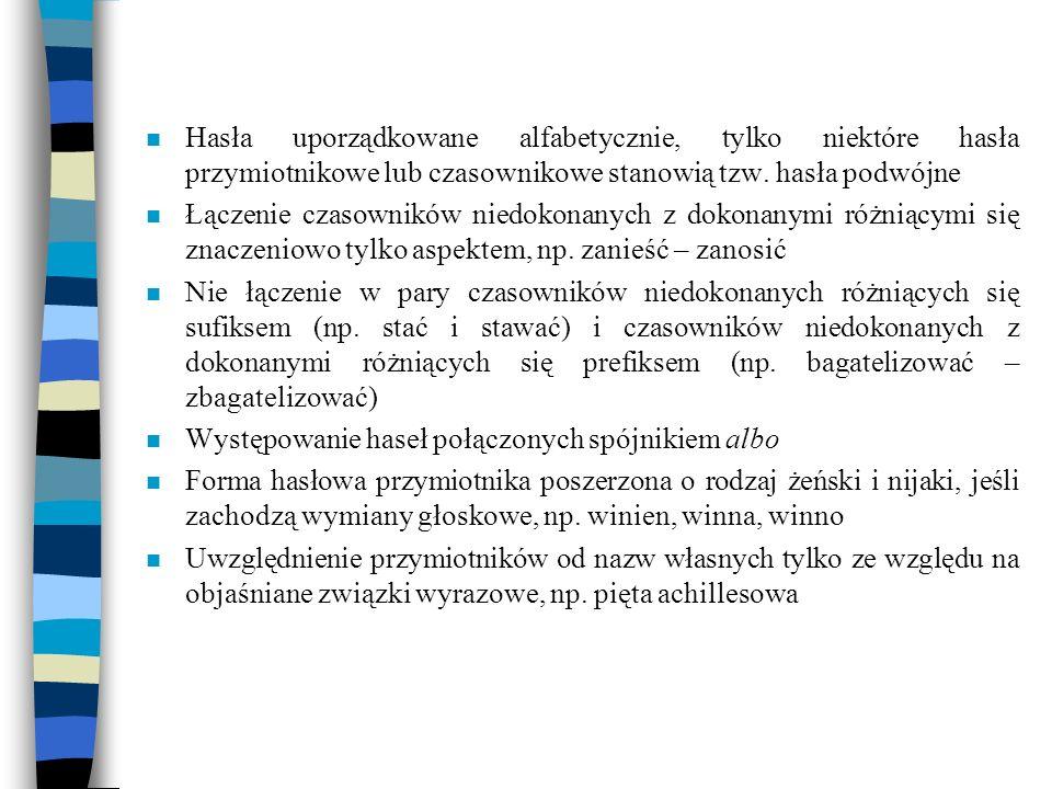 n Hasła uporządkowane alfabetycznie, tylko niektóre hasła przymiotnikowe lub czasownikowe stanowią tzw. hasła podwójne n Łączenie czasowników niedokon