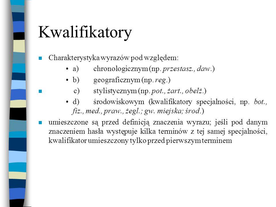 Kwalifikatory n Charakterystyka wyrazów pod względem: a)chronologicznym (np. przestasz., daw.) b)geograficznym (np. reg.) n c)stylistycznym (np. pot.,
