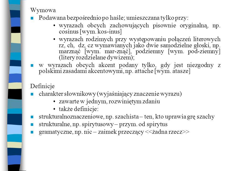 Wymowa n Podawana bezpośrednio po haśle; umieszczana tylko przy: wyrazach obcych zachowujących pisownie oryginalną, np. cosinus [wym. kos-inus] wyraza