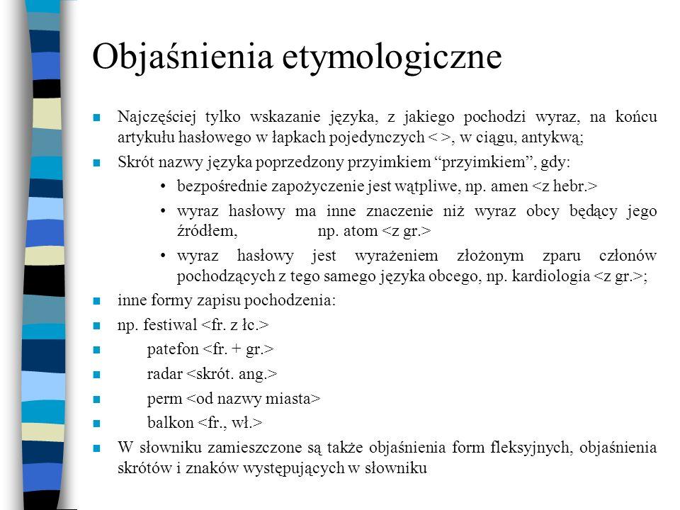 Objaśnienia etymologiczne n Najczęściej tylko wskazanie języka, z jakiego pochodzi wyraz, na końcu artykułu hasłowego w łapkach pojedynczych, w ciągu,