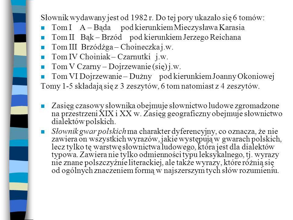 Słownik wydawany jest od 1982 r. Do tej pory ukazało się 6 tomów: n Tom I A – Bąda pod kierunkiem Mieczysława Karasia n Tom II Bąk – Brzód pod kierunk