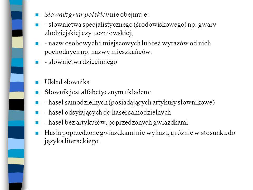 n Słownik gwar polskich nie obejmuje: n - słownictwa specjalistycznego (środowiskowego) np. gwary złodziejskiej czy uczniowskiej; n - nazw osobowych i