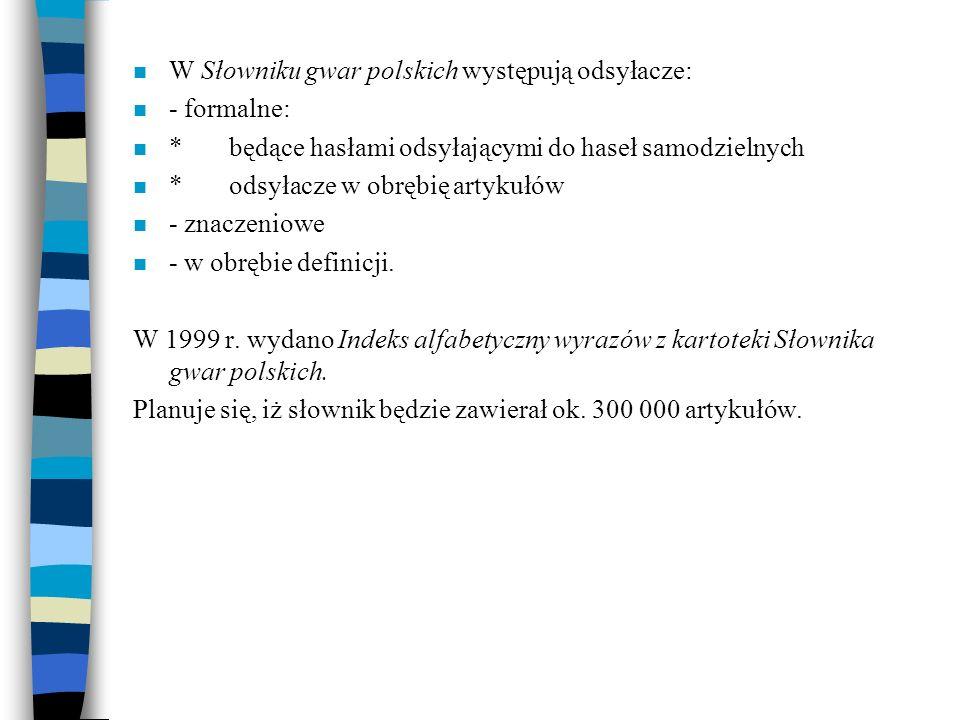 n W Słowniku gwar polskich występują odsyłacze: n - formalne: n *będące hasłami odsyłającymi do haseł samodzielnych n *odsyłacze w obrębię artykułów n