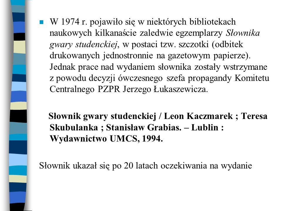 n W 1974 r. pojawiło się w niektórych bibliotekach naukowych kilkanaście zaledwie egzemplarzy Słownika gwary studenckiej, w postaci tzw. szczotki (odb