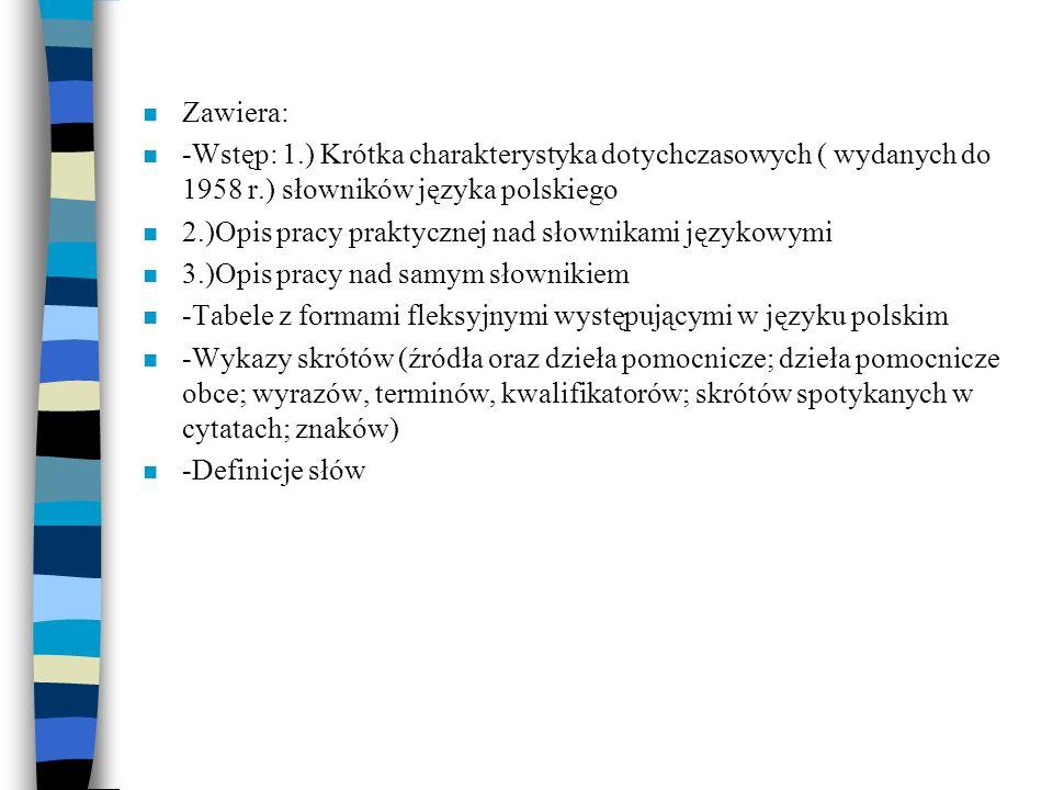 n Zawiera: n -Wstęp: 1.) Krótka charakterystyka dotychczasowych ( wydanych do 1958 r.) słowników języka polskiego n 2.)Opis pracy praktycznej nad słow