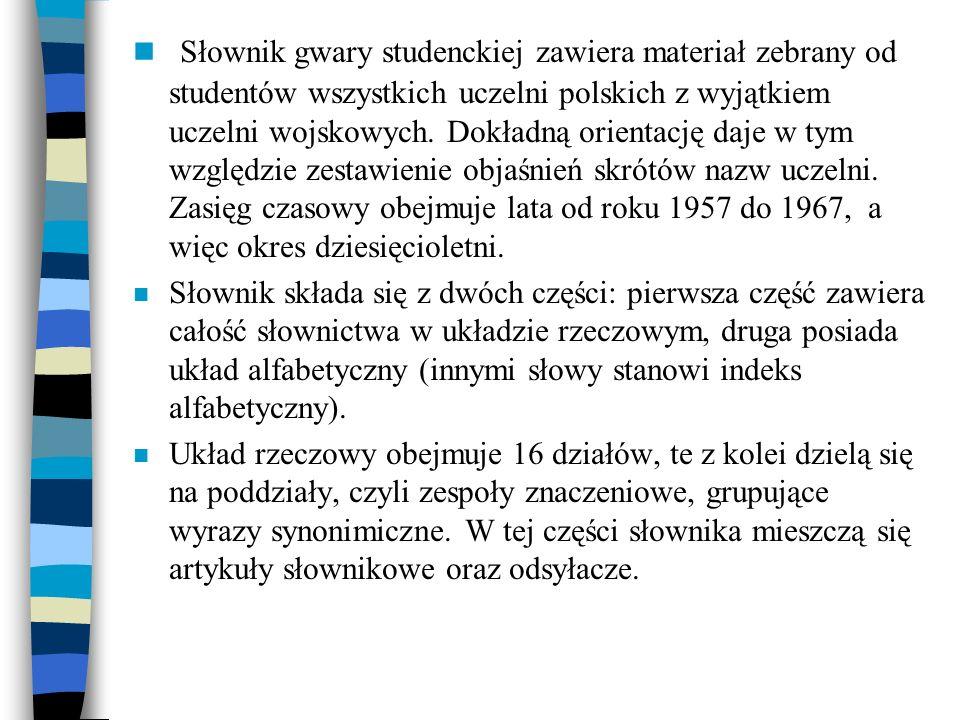 n Słownik gwary studenckiej zawiera materiał zebrany od studentów wszystkich uczelni polskich z wyjątkiem uczelni wojskowych. Dokładną orientację daje