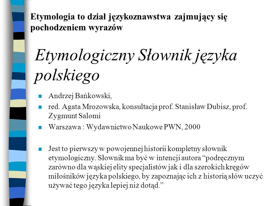 Etymologiczny Słownik języka polskiego n Andrzej Bańkowski, n red. Agata Mrozowska, konsultacja prof. Stanisław Dubisz, prof. Zygmunt Salomi n Warszaw