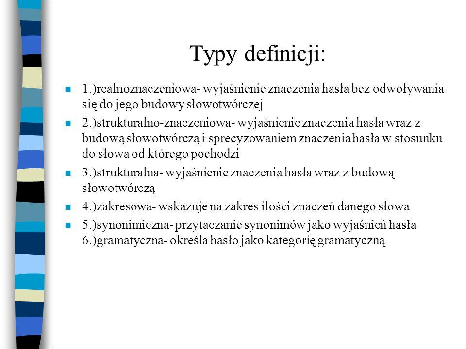 Typy definicji: n 1.)realnoznaczeniowa- wyjaśnienie znaczenia hasła bez odwoływania się do jego budowy słowotwórczej n 2.)strukturalno-znaczeniowa- wy