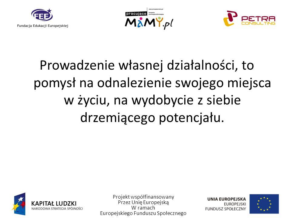 Projekt współfinansowany Przez Unię Europejską W ramach Europejskiego Funduszu Społecznego Prowadzenie własnej działalności, to pomysł na odnalezienie swojego miejsca w życiu, na wydobycie z siebie drzemiącego potencjału.