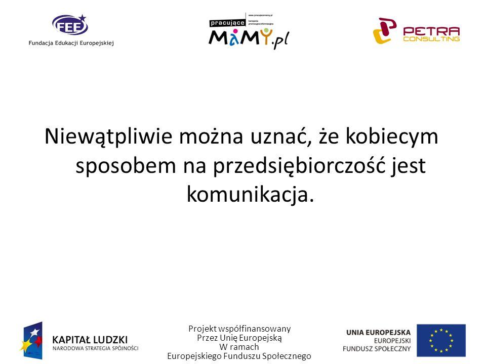 Projekt współfinansowany Przez Unię Europejską W ramach Europejskiego Funduszu Społecznego Niewątpliwie można uznać, że kobiecym sposobem na przedsiębiorczość jest komunikacja.
