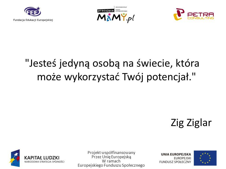 Projekt współfinansowany Przez Unię Europejską W ramach Europejskiego Funduszu Społecznego Jesteś jedyną osobą na świecie, która może wykorzystać Twój potencjał. Zig Ziglar