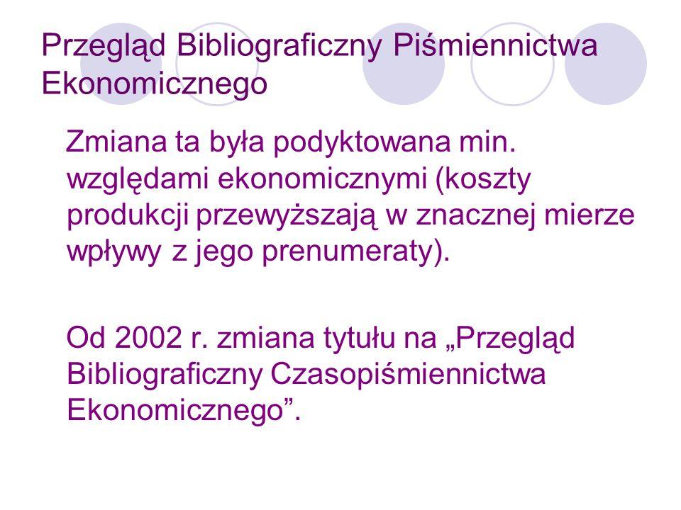 Przegląd Bibliograficzny Piśmiennictwa Ekonomicznego W każdym roczniku ukazują się 4 tomy oraz zeszyt zawierający indeks autorski i przedmiotowy oraz wykaz czasopism uwzględnionych w tomach 1-4.