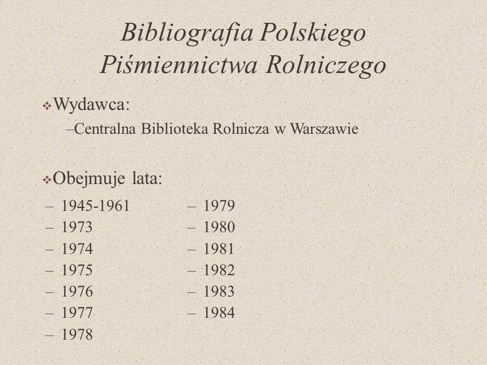 Bibliografia Polskiego Piśmiennictwa Rolniczego –1945-1961 –1973 –1974 –1975 –1976 –1977 –1978 –1979 –1980 –1981 –1982 –1983 –1984 Wydawca: –Centralna Biblioteka Rolnicza w Warszawie Obejmuje lata: