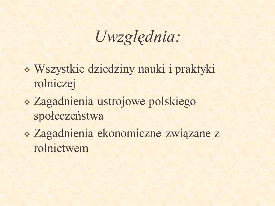Uwzględnia: Wszystkie dziedziny nauki i praktyki rolniczej Zagadnienia ustrojowe polskiego społeczeństwa Zagadnienia ekonomiczne związane z rolnictwem