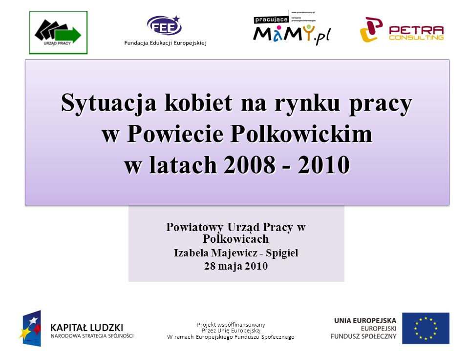 Projekt współfinansowany Przez Unię Europejską W ramach Europejskiego Funduszu Społecznego Powiatowy Urząd Pracy w Polkowicach Izabela Majewicz - Spigiel 28 maja 2010 Sytuacja kobiet na rynku pracy w Powiecie Polkowickim w latach 2008 - 2010 Sytuacja kobiet na rynku pracy w Powiecie Polkowickim w latach 2008 - 2010