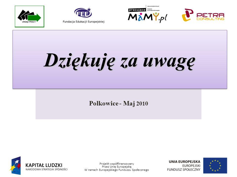 Projekt współfinansowany Przez Unię Europejską W ramach Europejskiego Funduszu Społecznego Polkowice - Maj 2010 Dziękuję za uwagę