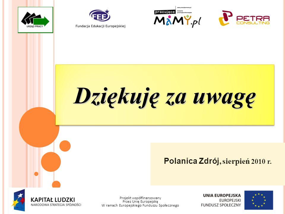 Projekt współfinansowany Przez Unię Europejską W ramach Europejskiego Funduszu Społecznego Polanica Zdrój, sierpień 2010 r. Dziękuję za uwagę