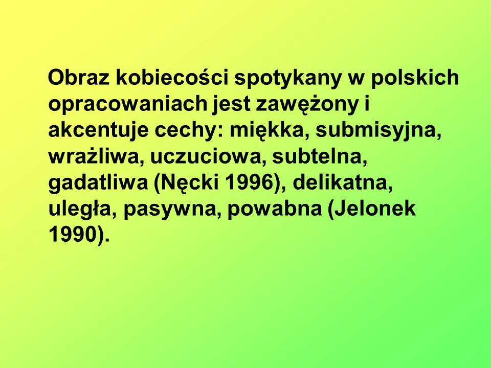 Obraz kobiecości spotykany w polskich opracowaniach jest zawężony i akcentuje cechy: miękka, submisyjna, wrażliwa, uczuciowa, subtelna, gadatliwa (Nęc