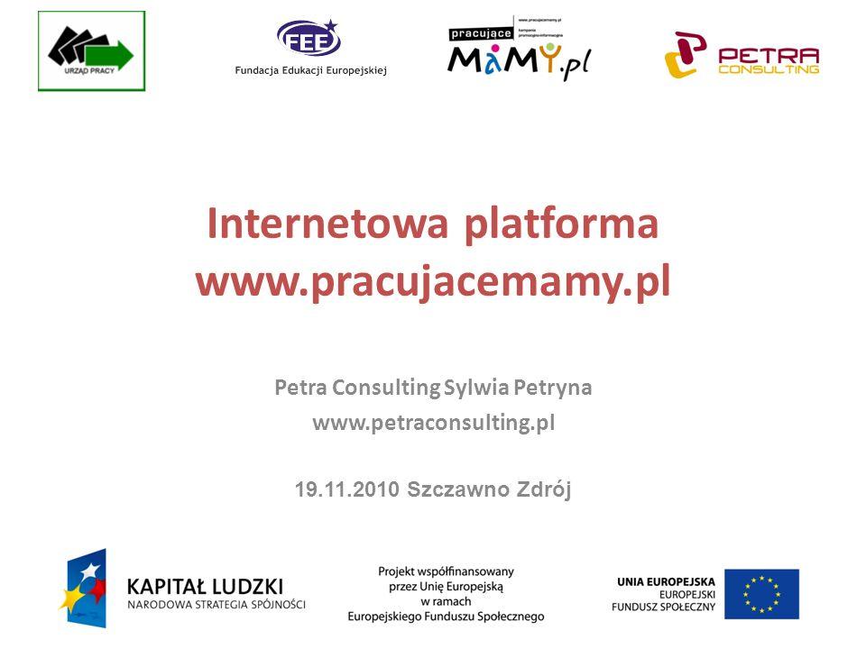 Internetowa platforma www.pracujacemamy.pl Petra Consulting Sylwia Petryna www.petraconsulting.pl 19.11.2010 Szczawno Zdrój