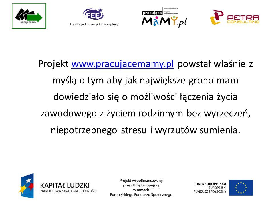 Projekt www.pracujacemamy.pl powstał właśnie z myślą o tym aby jak największe grono mam dowiedziało się o możliwości łączenia życia zawodowego z życiem rodzinnym bez wyrzeczeń, niepotrzebnego stresu i wyrzutów sumienia.www.pracujacemamy.pl