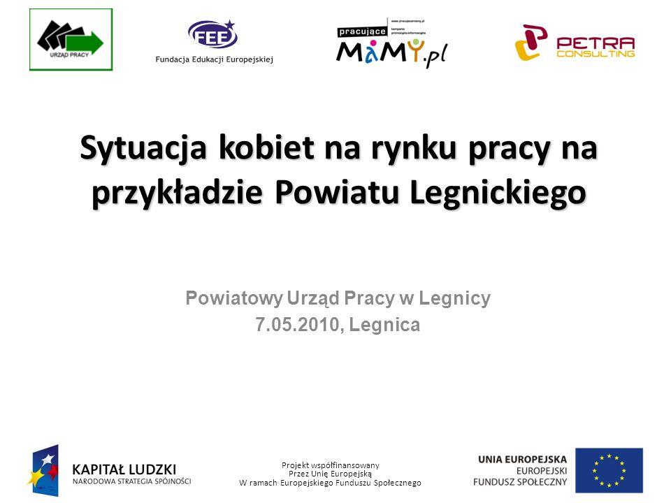 Projekt współfinansowany Przez Unię Europejską W ramach Europejskiego Funduszu Społecznego Powiatowy Urząd Pracy w Legnicy 7.05.2010, Legnica Sytuacja kobiet na rynku pracy na przykładzie Powiatu Legnickiego
