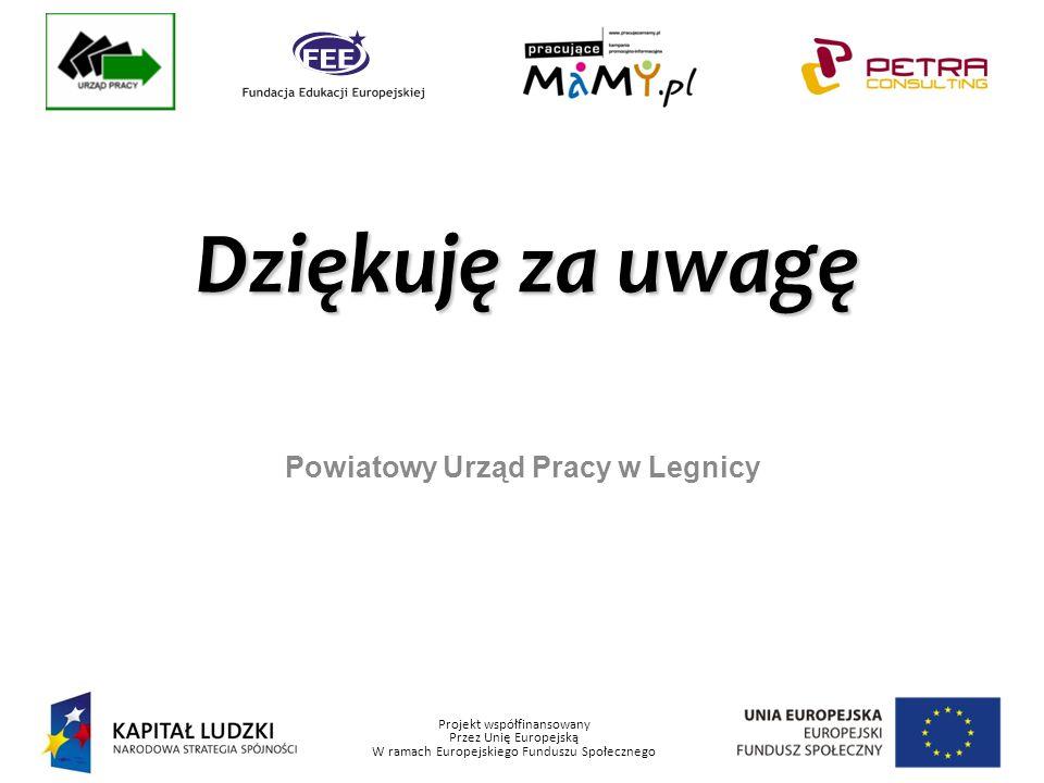 Projekt współfinansowany Przez Unię Europejską W ramach Europejskiego Funduszu Społecznego Powiatowy Urząd Pracy w Legnicy Dziękuję za uwagę