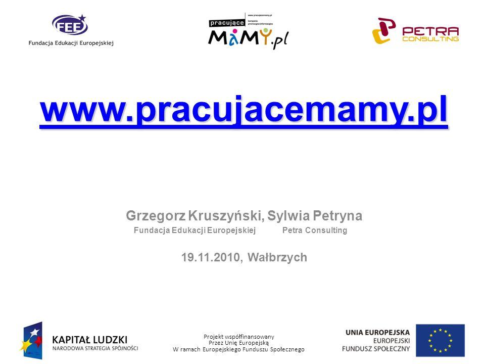 Projekt współfinansowany Przez Unię Europejską W ramach Europejskiego Funduszu Społecznego Grzegorz Kruszyński, Sylwia Petryna Fundacja Edukacji Europejskiej Petra Consulting 19.11.2010, Wałbrzych www.pracujacemamy.pl