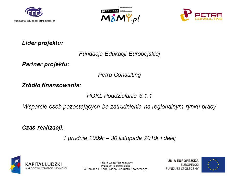 Projekt współfinansowany Przez Unię Europejską W ramach Europejskiego Funduszu Społecznego Lider projektu: Fundacja Edukacji Europejskiej Partner projektu: Petra Consulting Źródło finansowania: POKL Poddziałanie 6.1.1 Wsparcie osób pozostających be zatrudnienia na regionalnym rynku pracy Czas realizacji: 1 grudnia 2009r – 30 listopada 2010r i dalej