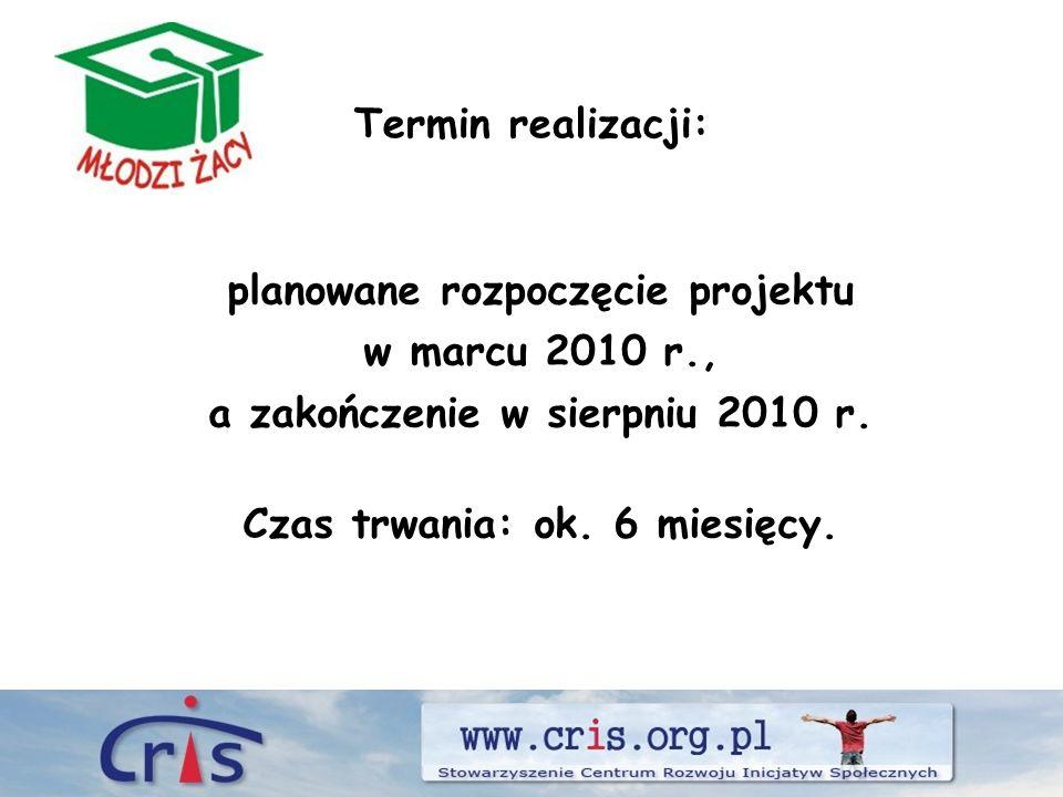 Termin realizacji: planowane rozpoczęcie projektu w marcu 2010 r., a zakończenie w sierpniu 2010 r.