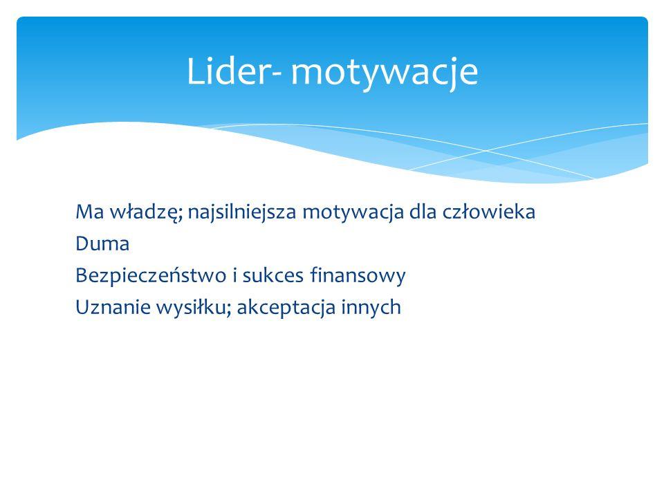 Ma władzę; najsilniejsza motywacja dla człowieka Duma Bezpieczeństwo i sukces finansowy Uznanie wysiłku; akceptacja innych Lider- motywacje