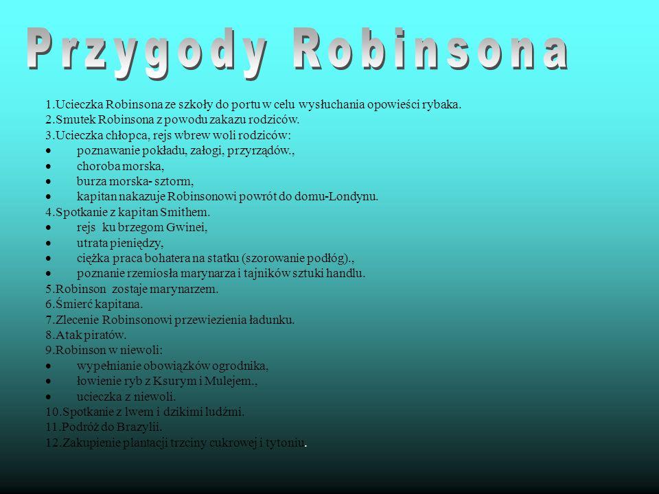1.Ucieczka Robinsona ze szkoły do portu w celu wysłuchania opowieści rybaka. 2.Smutek Robinsona z powodu zakazu rodziców. 3.Ucieczka chłopca, rejs wbr