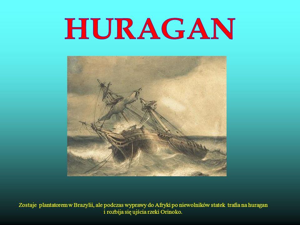 Zostaje plantatorem w Brazylii, ale podczas wyprawy do Afryki po niewolników statek trafia na huragan i rozbija się ujścia rzeki Orinoko.