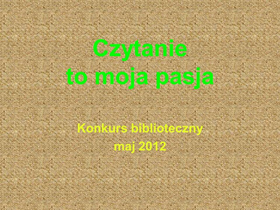 Czytanie to moja pasja Konkurs biblioteczny maj 2012