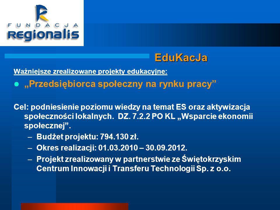 EduKacJa Ważniejsze zrealizowane projekty edukacyjne: Przedsiębiorca społeczny na rynku pracy Cel: podniesienie poziomu wiedzy na temat ES oraz aktywizacja społeczności lokalnych.