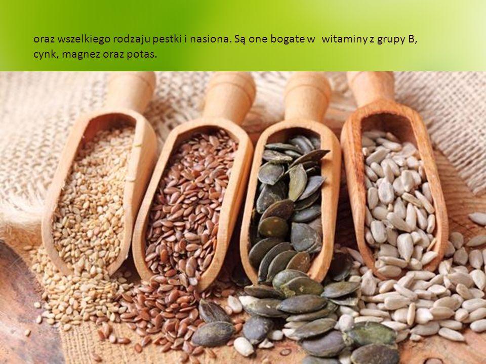 oraz wszelkiego rodzaju pestki i nasiona. Są one bogate w witaminy z grupy B, cynk, magnez oraz potas.