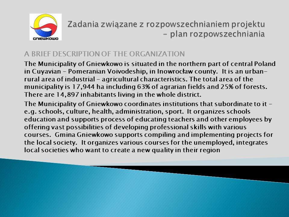 A BRIEF DESCRIPTION OF THE ORGANIZATION The Municipality of Gniewkowo is situated in the northern part of central Poland in Cuyavian - Pomeranian Voivodeship, in Inowrocław county.