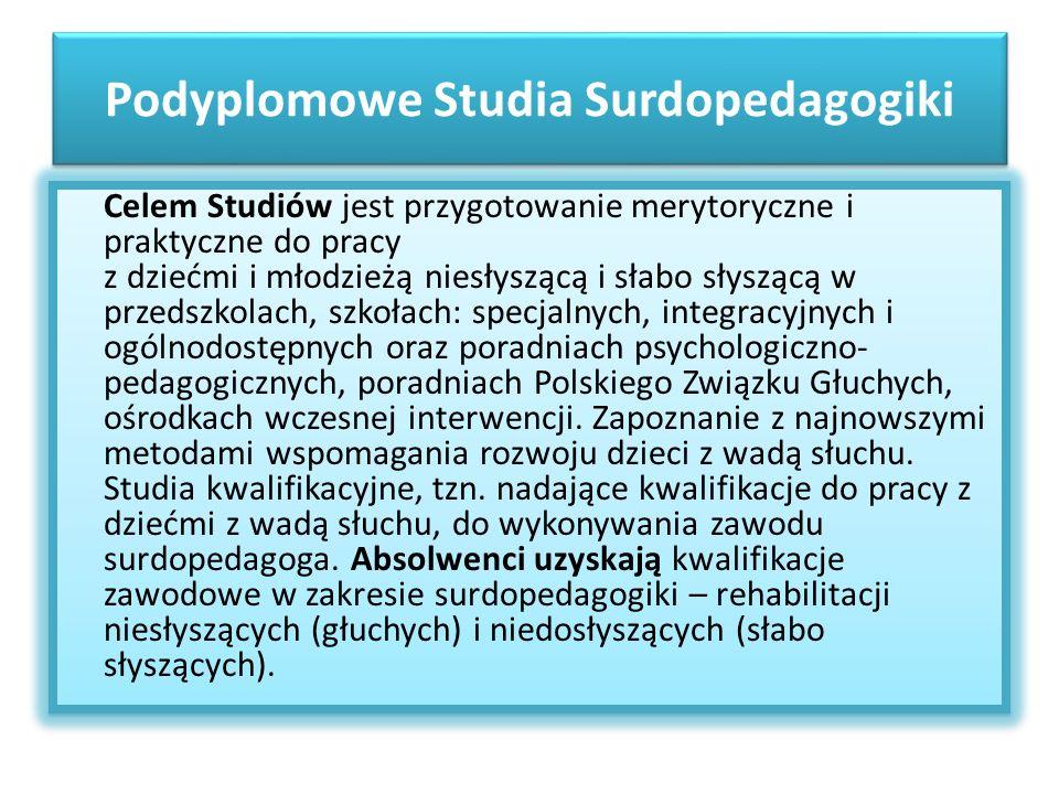 Podyplomowe Studia Surdopedagogiki Celem Studiów jest przygotowanie merytoryczne i praktyczne do pracy z dziećmi i młodzieżą niesłyszącą i słabo słysz