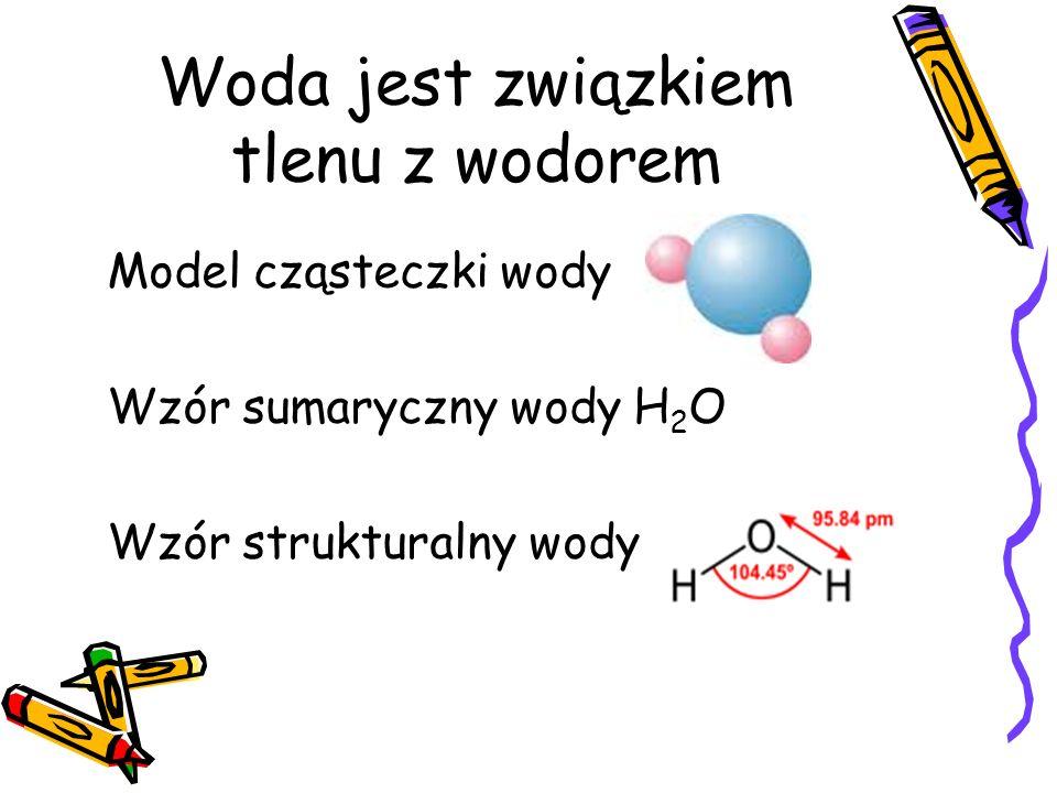 Woda jest związkiem tlenu z wodorem Model cząsteczki wody Wzór sumaryczny wody H 2 O Wzór strukturalny wody