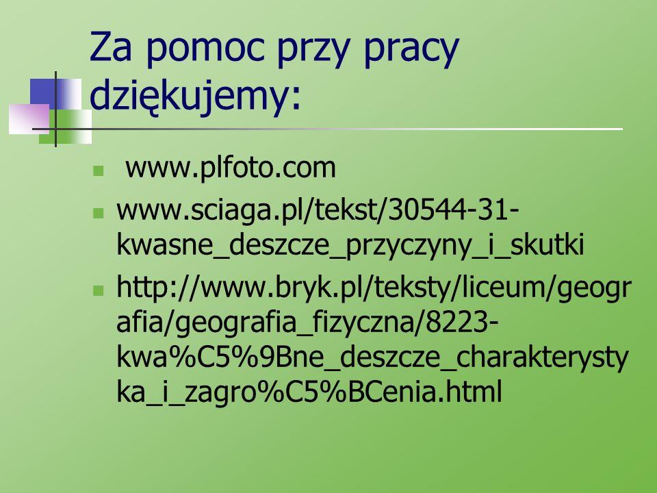 Za pomoc przy pracy dziękujemy: www.plfoto.com www.sciaga.pl/tekst/30544-31- kwasne_deszcze_przyczyny_i_skutki http://www.bryk.pl/teksty/liceum/geogr