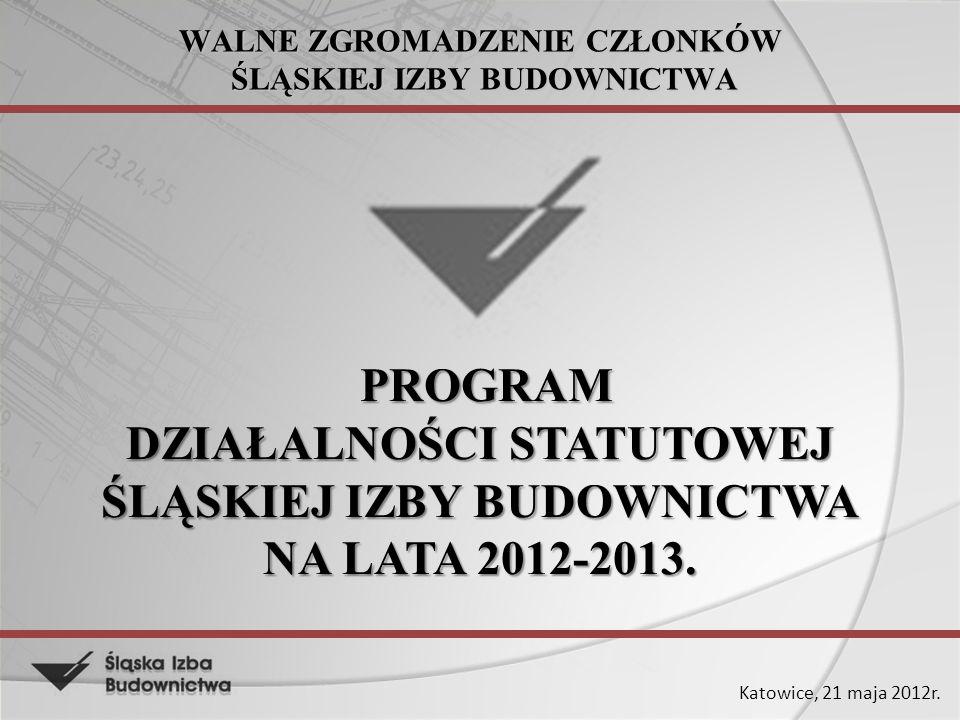 Katowice, 21 maja 2012r. WALNE ZGROMADZENIE CZŁONKÓW ŚLĄSKIEJ IZBY BUDOWNICTWA PROGRAM DZIAŁALNOŚCI STATUTOWEJ ŚLĄSKIEJ IZBY BUDOWNICTWA NA LATA 2012-