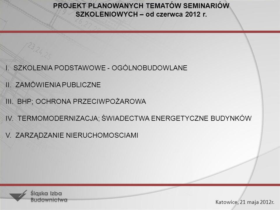 Katowice, 21 maja 2012r. PROJEKT PLANOWANYCH TEMATÓW SEMINARIÓW SZKOLENIOWYCH – od czerwca 2012 r. I. SZKOLENIA PODSTAWOWE - OGÓLNOBUDOWLANE II. ZAMÓW