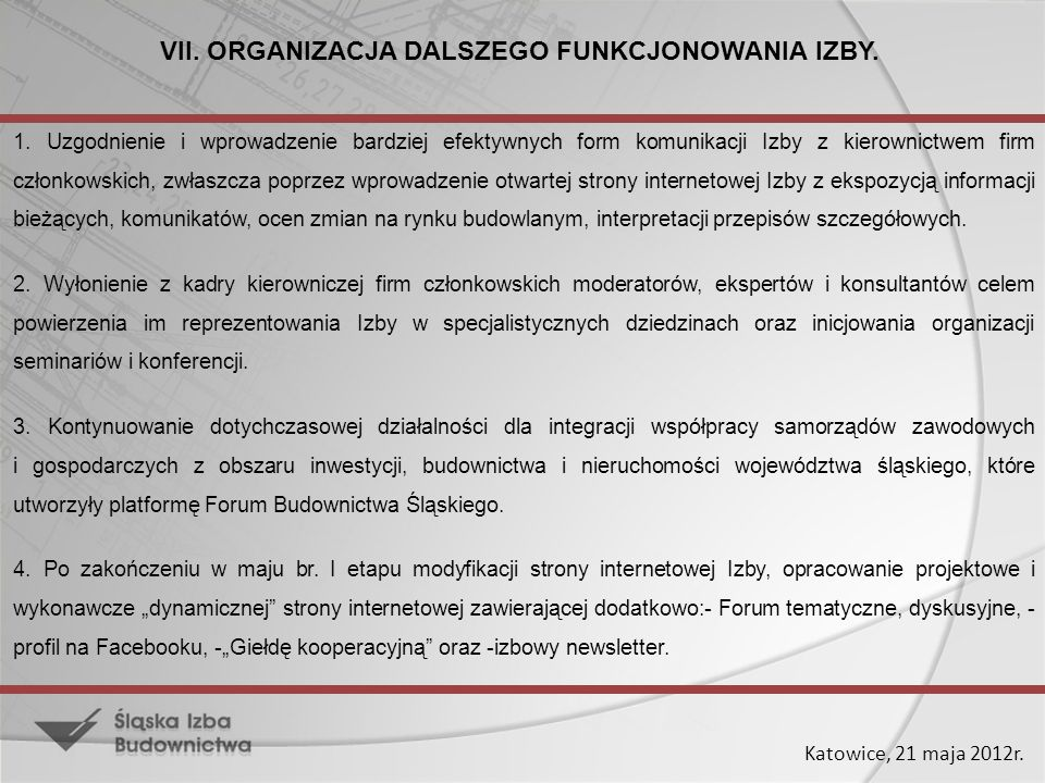 Katowice, 21 maja 2012r. VII. ORGANIZACJA DALSZEGO FUNKCJONOWANIA IZBY. 1. Uzgodnienie i wprowadzenie bardziej efektywnych form komunikacji Izby z kie