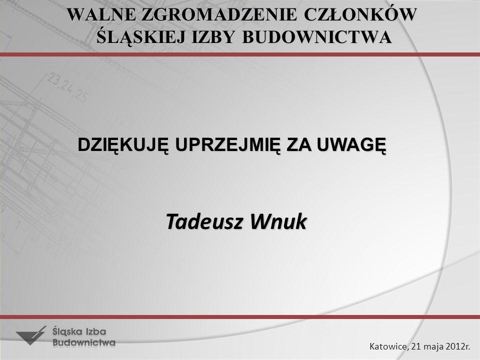 Katowice, 21 maja 2012r. WALNE ZGROMADZENIE CZŁONKÓW ŚLĄSKIEJ IZBY BUDOWNICTWA DZIĘKUJĘ UPRZEJMIĘ ZA UWAGĘ Tadeusz Wnuk