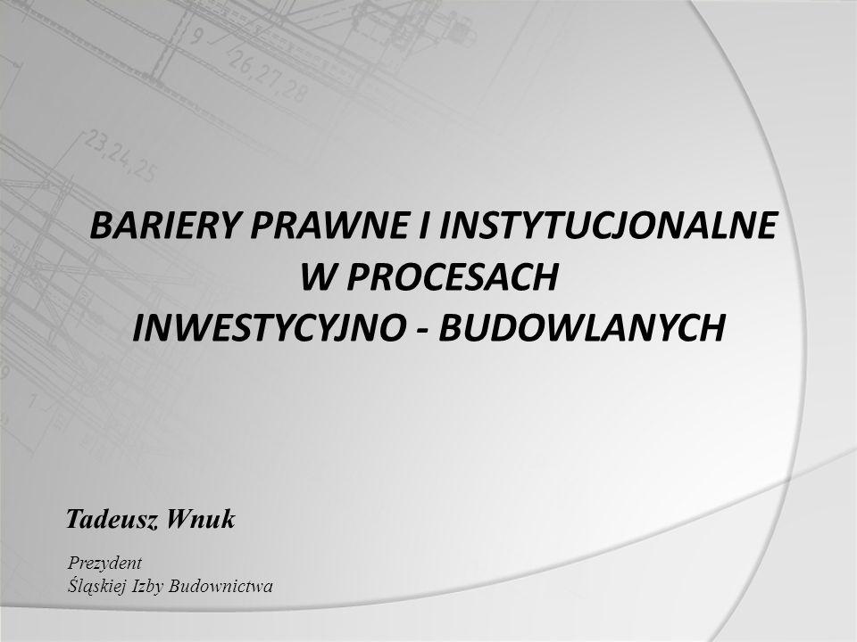 BARIERY PRAWNE I INSTYTUCJONALNE W PROCESACH INWESTYCYJNO - BUDOWLANYCH Tadeusz Wnuk Prezydent Śląskiej Izby Budownictwa