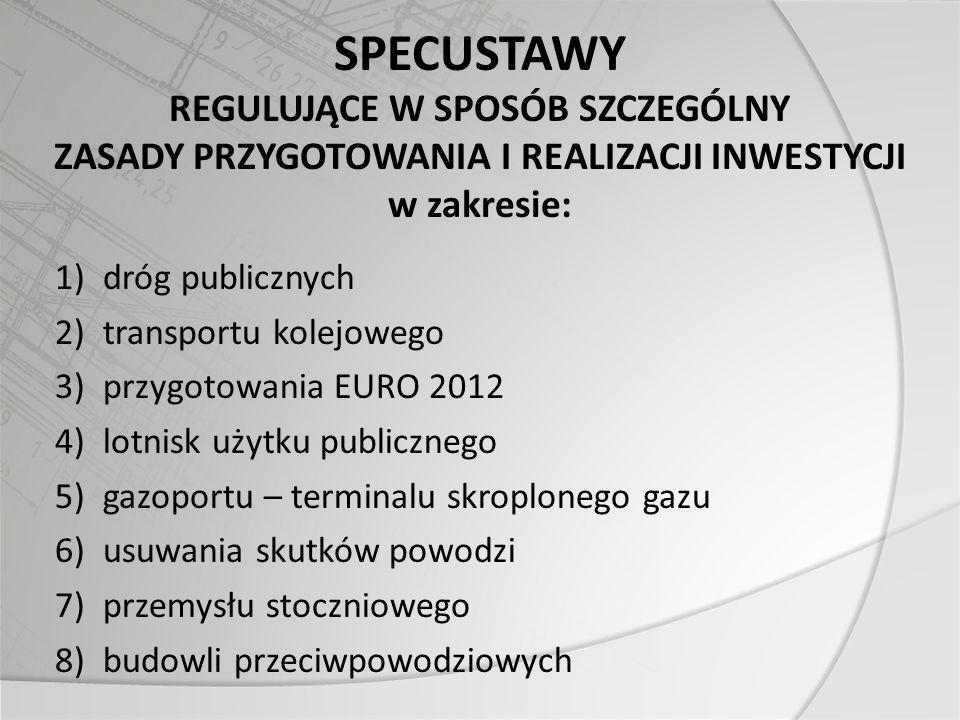 SPECUSTAWY REGULUJĄCE W SPOSÓB SZCZEGÓLNY ZASADY PRZYGOTOWANIA I REALIZACJI INWESTYCJI w zakresie: 1)dróg publicznych 2)transportu kolejowego 3)przygotowania EURO 2012 4)lotnisk użytku publicznego 5)gazoportu – terminalu skroplonego gazu 6)usuwania skutków powodzi 7)przemysłu stoczniowego 8)budowli przeciwpowodziowych