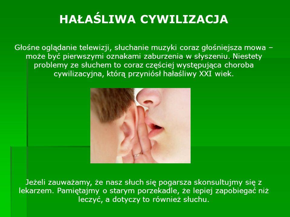 HAŁAŚLIWA CYWILIZACJA Głośne oglądanie telewizji, słuchanie muzyki coraz głośniejsza mowa – może być pierwszymi oznakami zaburzenia w słyszeniu. Niest