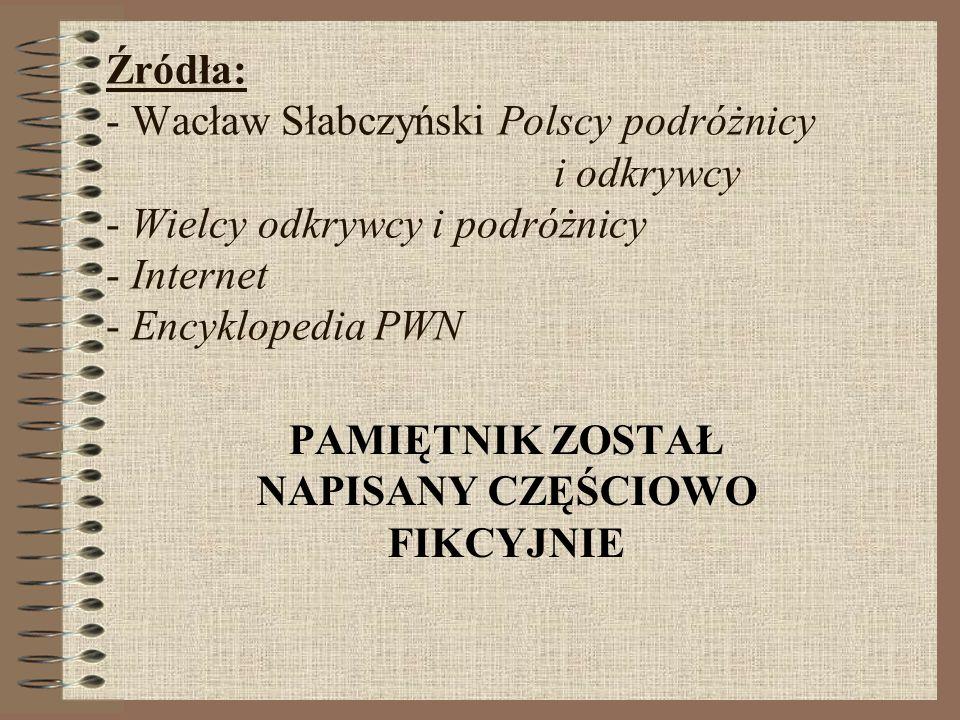 Źródła: - Wacław Słabczyński Polscy podróżnicy i odkrywcy - Wielcy odkrywcy i podróżnicy - Internet - Encyklopedia PWN PAMIĘTNIK ZOSTAŁ NAPISANY CZĘŚC
